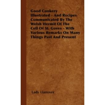 Good Cookery Illustrated  And Recipes Communicated By The Welsh Hermit Of The Cell Of St. Goves  With Various Remarks On Many Things Past And Present by Llanover & Lady