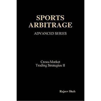 Sports Arbitrage Advanced Series CrossMarket Trading Strategies II von Shah & Rajeev