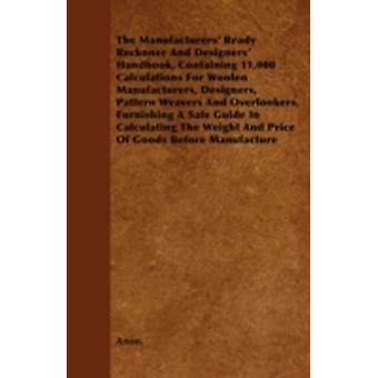 The Manufacturers Ready Reckoner And Designers Handbook Containing 11000 Calculations For Woolen Manufacturers Designers Pattern Weavers And Overlookers Furnishing A Safe Guide In Calculating T by Anon.