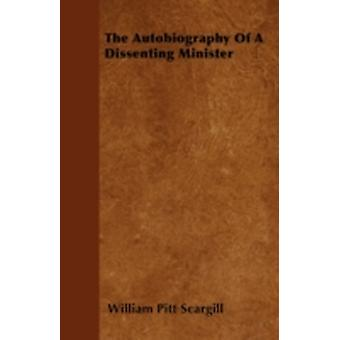 The Autobiography Of A Dissenting Minister by Scargill & William Pitt