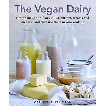 The Vegan Dairy - How to make non-dairy milks - butters - creams and c