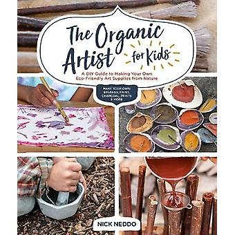 The Organic Artist for Kids - Un guide de bricolage pour faire votre propre Eco-Frien
