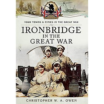 Ironbridge in the Great War by Christopher W. A. Owen - 9781783464005