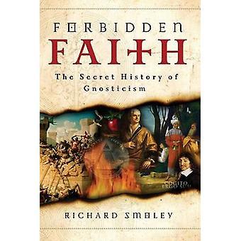 Forbidden Faith - The Secret History of Gnosticism by Richard Smoley -