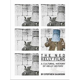 The Ned Kelly Films - A Cultural History of Kelly History by Stephen G