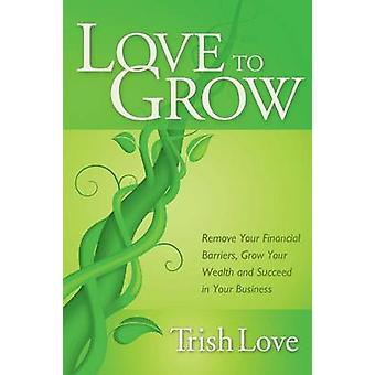 Love to Grow - Remove Your Financial Barriers - Grow Your Wealth and S