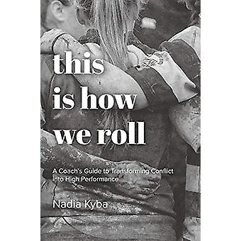 This Is How We Roll - A Coach's Guide to Transforming Conflict into Hi