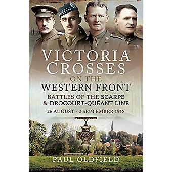 Victoria Crosses on the Western Front  Battles of the Scarpe 1918 and DrocourtQueant Line by Paul Oldfield