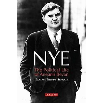 Nye - The Political Life of Aneurin Bevan by Nicklaus Thomas-Symonds -