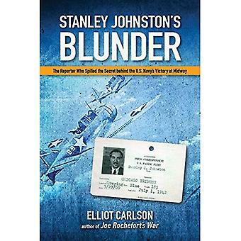 Stanley Johnston's Blunder: The Reporter Who Spilled the Secret Behind the U.S.� Navy's Victory at Midway
