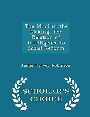 The Mind in the Making The Relation of Intelligence to Social Reform  Scholars Choice Edition by Robinson & James Harvey