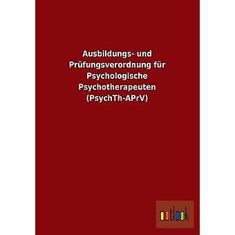 Ausbildungs-Und Prfungsverordnung fr Psychologische Psychotherapeuten PsychThAPrV von Ohne Autor