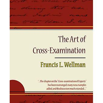 The Art of CrossExamination  Francis L. Wellman by Francis L. Wellman & L. Wellman