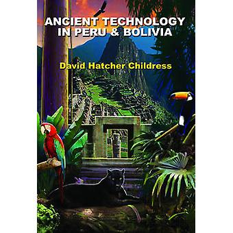 Ancient Technology in Peru and Bolivia by David Hatcher David Hatcher Childress Childress