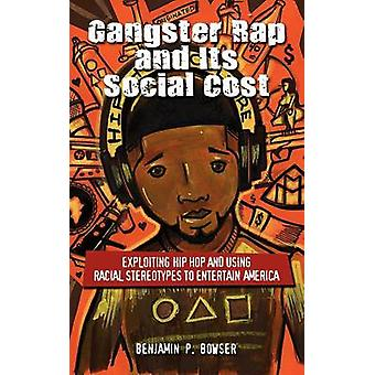 Gangster Rap and Its Social Cost Exploiting Hip Hop and Using Racial Stereotypes to Entertain America by Bowser & Benjamin P.