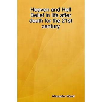 Heaven and Hell Belief in life after death for the 21st century by Wynd & Alexander