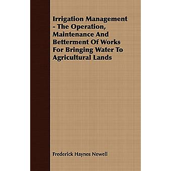 Irrigation Management  The Operation Maintenance And Betterment Of Works For Bringing Water To Agricultural Lands by Newell & Frederick Haynes
