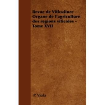 Revue de Viticulture  Organe de lagriculture des rgions viticoles  Tome XVII by Viala & P.