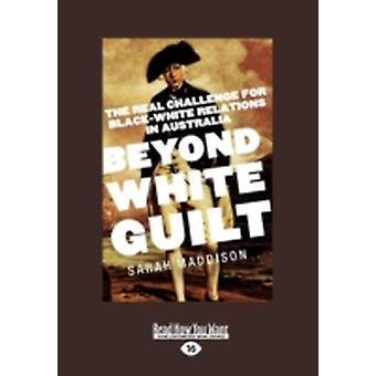 Beyond White Guilt The Real Challenge for BlackWhite Relations in Australia Large Print 16pt by Maddison & Sarah