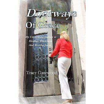 Doorways of Grace My Uncommon Journey to Healing Wholeness  And Meeting Jesus by Gatewood & Tracy