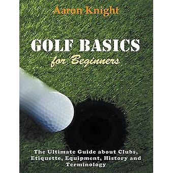 Golf Basics for Beginners Large Print The Ultimate Guide about Clubs Etiquette Equipment History and Terminology by Knight & Aaron
