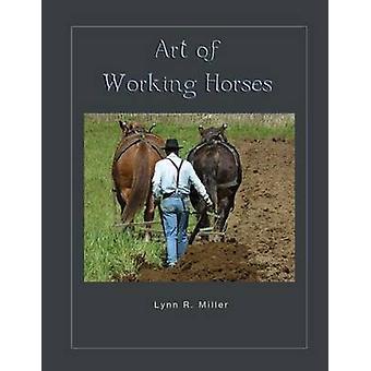 Art of Working Horses by MIller & Lynn R