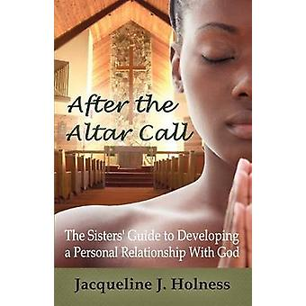 After the Altar Call the Sisters Guide to Developing a Personal Relationship with God by Holness & Jacqueline J.