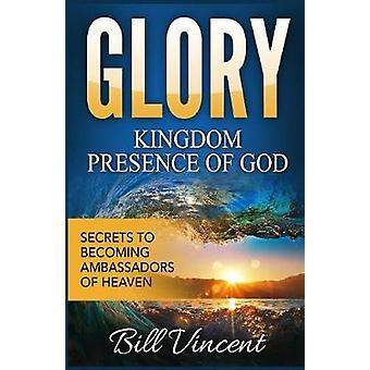 Glory Kingdom Presence Of God Secrets to Becoming Ambassadors of Christ by Vincent & Bill
