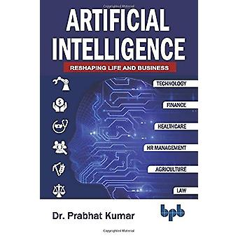 Artificial Intelligence - Reshaping Life and Business by Dr. Prabhat K