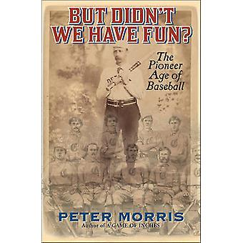 But Didn't We Have Fun? - An Informal History of Baseball's Pioneer Er