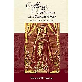 Marvels and Miracles in Late Colonial Mexico - Three Texts in Context