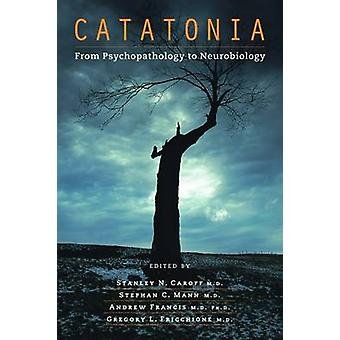 Catatonia - From Psychopathology to Neurobiology by Stanley N. Caroff