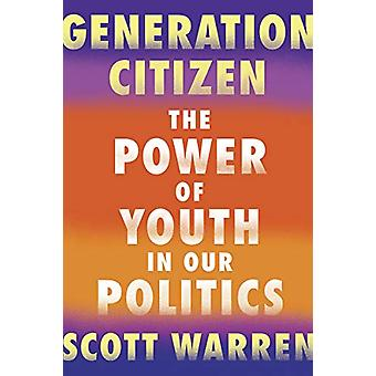 Generation Citizen - The Power of Youth in Our Politics by Scott Warre
