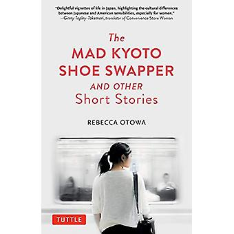 The Mad Kyoto Shoe Swapper and Other Short Stories by Rebecca Otowa -