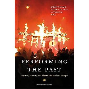 Performing the Past - Memory - History - and Identity in Modern Europe