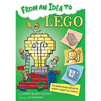From an Idea to Lego The Building Bricks Behind the Worlds Biggest Toy Company by Lowey Bundy Sichol