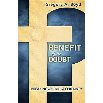 Benefit of the Doubt - Breaking the Idol of Certainty by Gregory A. Bo