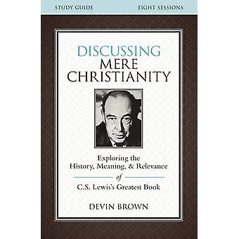 Discussing Mere Christianity Study Guide Exploring the History Meaning and Relevance of C.S. Lewiss Greatest Book by Brown & Devin