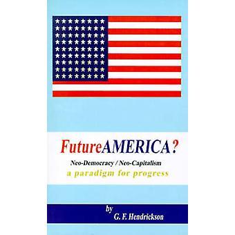 Futureamerica NeoDemocracyNeoCapitalism A Paradigm för framsteg av Hendrickson & G. F.