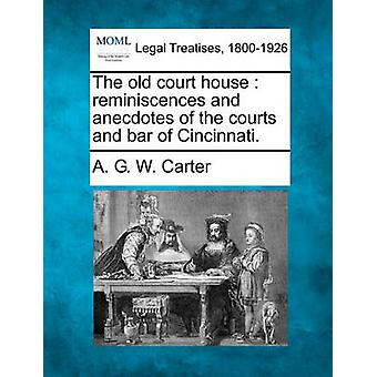 The old court house  reminiscences and anecdotes of the courts and bar of Cincinnati. by Carter & A. G. W.