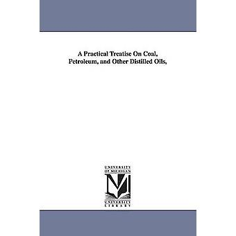 A Practical Treatise On Coal Petroleum and Other Distilled Oils by Gesner & Abraham