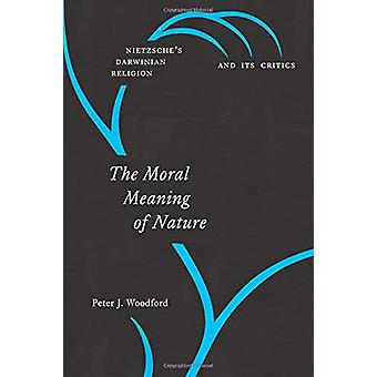 The Moral Meaning of Nature - Nietzsche's Darwinian Religion and Its C