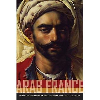 Arab France - Islam and the Making of Modern Europe - 1798-1831 by Ian