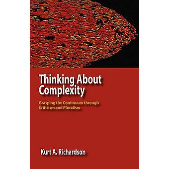 Thinking about Complexity Grasping the Continuum Through Criticism and Pluralism by Richardson & Kurt Antony
