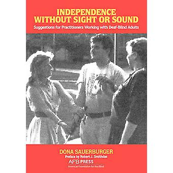 Independence Without Sight or Sound Suggestions for Practioners Working with DeafBlind Adults by Sauerburger & Dona