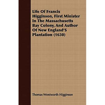 Life Of Francis Higginson First Minister In The Massachusetts Bay Colony And Author Of New EnglandS Plantation 1630 by Higginson & Thomas Wentworth