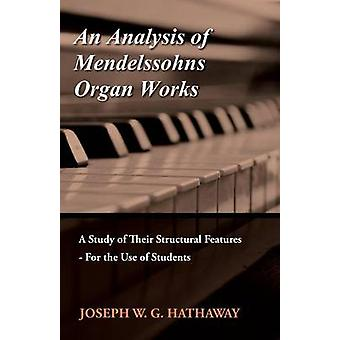 An Analysis of Mendelssohns Organ Works  A Study of Their Structural Features  For the Use of Students by Hathaway & Joseph W. G.