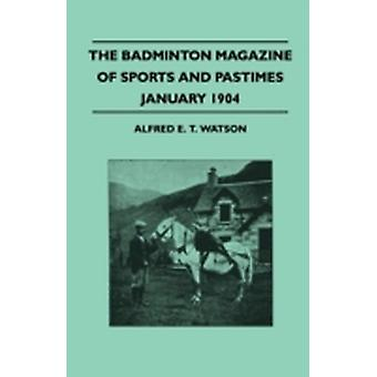 The Badminton Magazine Of Sports And Pastimes  January 1904  Containing Chapters On Famous Homes Of Sport Golf Quail Shooting In Egypt And Horse Racing by Watson & Alfred E. T.