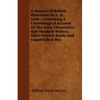 A Manual Of British Historians To A. D. 1600  Containing A Chronological Account Of The Early Chroniclers And Monkish Writers Their Printed Works And Unpublished Mss by Macray & William Dunn