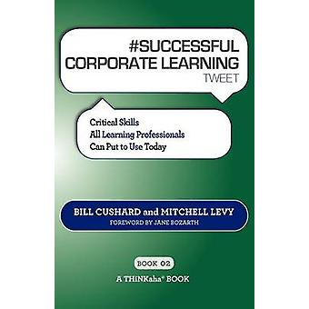 SUCCESSFUL CORPORATE LEARNING tweet Book02 Critical Skills All Learning Professionals Can Put to Use Today by Cushard & Bill